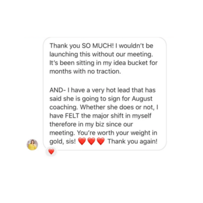 Thank you SO MUCH! I wouldn't be launching this without our meeting. It's been sitting in my idea bucket for months with no traction. AND - I have a very hot lead that has said she is going to sign on for August coaching. Whether she does or not, I have FELT the major shift in myself and therefore my biz since our meeting. You're worth your weight in gold, sis! Thank you again!