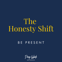 Prep Work The Honesty Shift Be Present