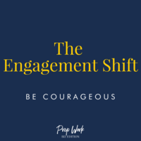 Prep Work The Engagement Shift Be Courageous