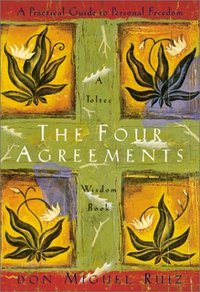 The Four Agreements- A Practical Guide to Personal Freedom, A Toltec Wisdom Book