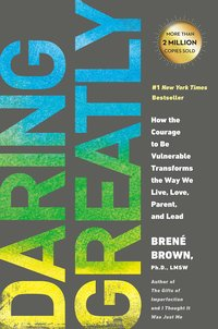 Daring Greatly- How the Courage to Be Vulnerable Transforms the Way We Live, Love, Parent, and Lead