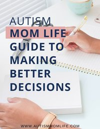Autism Mom Life Guide to Making Better Decisions