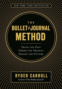 The Bullet Journal Method- Track the Past, Order the Present, Design the Future