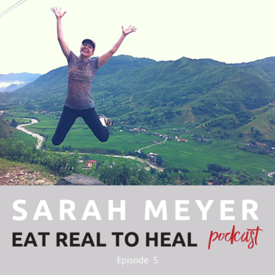 Ep.+5+Sarah+Meyer+Eat+Real+to+Heal+Podcast