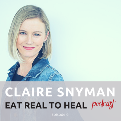 Ep.+6+Claire+Snyman+Eat+Real+to+Heal+Podcast