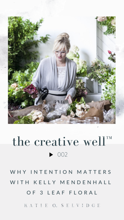 Why Intention Matters with Kelly Mendenhall of 3 Leaf Floral on The Creative Well™ Podcast by Katie O. Selvidge