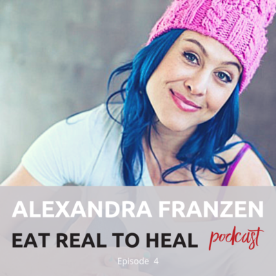 Ep.+4+Alexandra+Franzen+Eat+Real+To+Heal