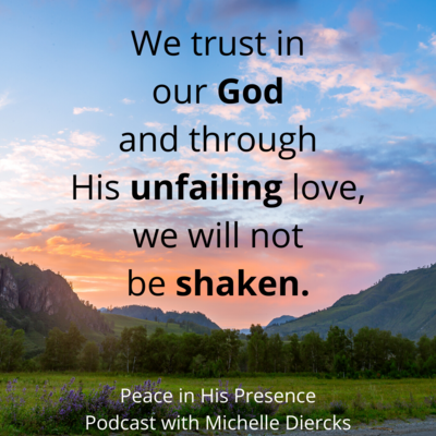 We trust in our God and through His unfailing love, we will not be shaken.