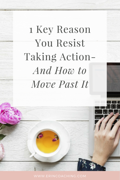 A Key Reason You Resist Taking Action - And How to Move Past It