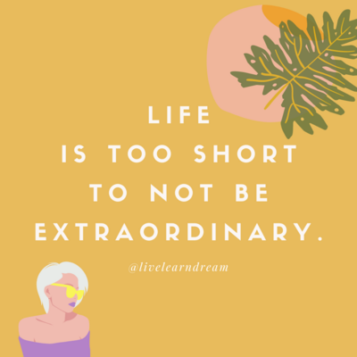 Life is too short to not be extraordinary.