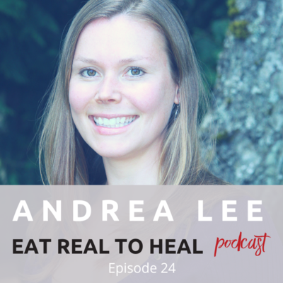 Ep.+24+Andrea+Lee+Eat+Real+to+Heal+Podcast